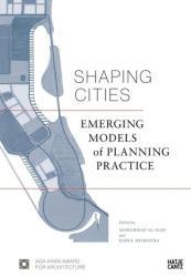 Shaping Cities - Mohsen Mostafavi, Dennis Pieprz, Kais Samarrai, Kelly Shannon, Aaron Tan, Mohammad al-Asad, Bruno De Meulder, Farrokh Derakhshani, Alejandro Echeverri (ISBN: 9783775742368)