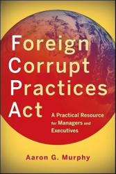 Foreign Corrupt Practices Act - A Practical Resource for Managers and Executives (2011)