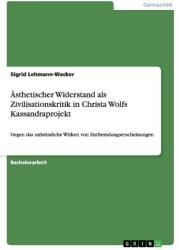 sthetischer Widerstand als Zivilisationskritik in Christa Wolfs Kassandraprojekt (ISBN: 9783668061095)