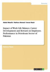 Impact of Work Life Balance, Career Development and Reward on Employee. Performance in Petroleum Sector of Pakistan - Nafees Ahmed, Abdul Maalik, Imran Nazir (ISBN: 9783668047761)