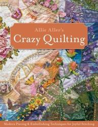 Allie Aller's Crazy Quilting: Modern Piecing Embellishing Techniques for Joyful Stitching (2011)