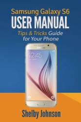Samsung Galaxy S6 User Manual: Tips Tricks Guide for Your Phone! (ISBN: 9780692444207)
