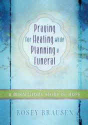 Praying for Healing While Planning a Funeral: A Miraculous Story of Hope (ISBN: 9781424550005)