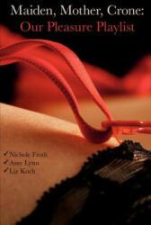 Maiden, Mother, Crone: Our Pleasure Playlist - Amy Lynn, Nichole Froth, Liz Koch (ISBN: 9781453837894)