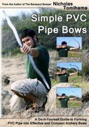 Simple PVC Pipe Bows: A Do-It-Yourself Guide to Forming PVC Pipe Into Effective and Compact Archery Bows (ISBN: 9781478140917)