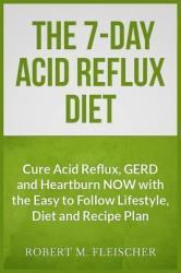 The 7-Day Acid Reflux Diet: Cure Acid Reflux, Gerd and Heartburn Now with the Easy to Follow Lifestyle, Diet and 45 Mouth-Watering Recipes (ISBN: 9781484994290)