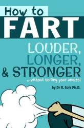 How to Fart - Louder, Longer, and Stronger. . . Without Soiling Your Undies! : Also Learn How to Fart on Command, Fart More Often, and Increase the Smell (ISBN: 9781493720910)