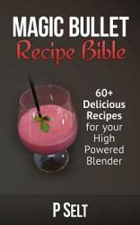 Magic Bullet Recipe Bible: 60+ Delicious Recipes for Your High Powered Blender (ISBN: 9781500768324)