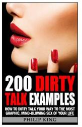 200 Dirty Talk Examples: How to Dirty Talk Your Way to the Most Graphic, Mind-Blowing Sex of Your Life (ISBN: 9781500848408)