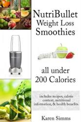 Nutribullet Weight Loss Smoothies All Under 200 Calories: - Includes Recipes, Calorie Content, Nutritional Information, Health Benefits (ISBN: 9781508823605)
