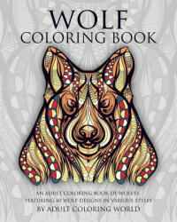 Wolf Coloring Book: An Adult Coloring Book of Wolves Featuring 40 Wolf Designs in Various Styles (ISBN: 9781519574800)