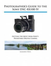 Photographer's Guide to the Sony Dsc-Rx100 IV - Alexander S White (ISBN: 9781937986476)