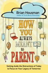 How You Always Meant to Parent: Setting Aside the Distractions of Today to Focus on Your Legacy of Tomorrow (ISBN: 9780892656745)