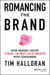 Romancing the Brand: How Brands Create Strong, Intimate Relationships with Consumers (ISBN: 9781118611289)