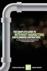 The Complete Guide to Internet Marketing for Plumbing Contractors: Everything You Need to Know to Effectively Market Your Plumbing Business Online (ISBN: 9781469910239)