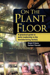 On the Plant Floor: A Practical Guide to Daily Leadership in the Manufacturing Factory (ISBN: 9781477697887)