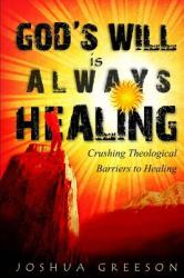 God's Will Is Always Healing: Crushing Theological Barriers to Healing (ISBN: 9781479213764)