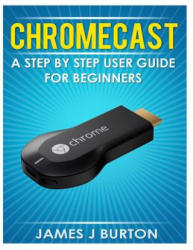 Chromecast: A Step by Step User Guide for Beginners (ISBN: 9781496126702)