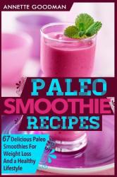 Paleo Smoothies: 67 Delicious Gluten Free Smoothie Recipes for Weight Loss and a Healthy Lifestyle (ISBN: 9781499535112)