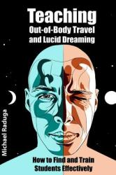 Teaching Out-Of-Body Travel and Lucid Dreaming: How to Find and Train Students Effectively (ISBN: 9781500579173)