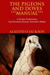 The Pigeons and Doves Manual: A Guide to Keeping and Feeding Pigeon and Dove Birds (ISBN: 9781502405562)