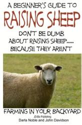 A Beginner's Guide to Raising Sheep - Don't Be Dumb about Raising Sheep. . . Because They Aren't (ISBN: 9781505791150)