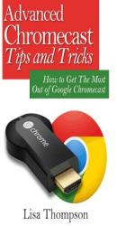 Advanced Chromecast Tips and Tricks (Chromecast User Guide): How to Get the Most Out of Google Chromecast (ISBN: 9781506004129)