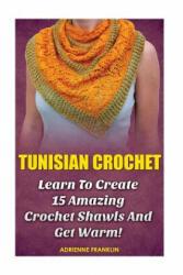 Tunisian Crochet: Learn to Creat 15 Amazing Crochet Shawls and Get Warm! : (Tunisian Crochet, Crochet Scarves, Crochet Shawls, How To Cro - Adrienne Franklin (ISBN: 9781523330164)