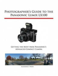 Photographer's Guide to the Panasonic Lumix Lx100 - Alexander S White (ISBN: 9781937986452)