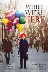 While We're Here - China Stories from a Writers' Colony (ISBN: 9789888273768)