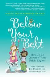 Below Your Belt: How to Be Queen of Your Pelvic Region (ISBN: 9780996535809)
