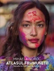 Atlasul frumusetii. Femeile lumii in 500 de portrete - Mihaela Noroc - PRECOMANDA (ISBN: 9789735059149)