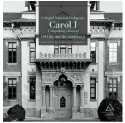 """Colegiul Național Pedagogic """"Carol I"""" Campulung-Muscel. 150 de ani de existență (ISBN: 9786068948157)"""