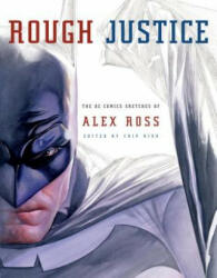 Rough Justice: The DC Comics Sketches of Alex Ross (ISBN: 9780307378781)