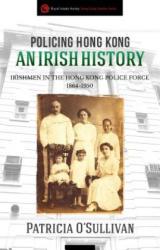 Policing Hong Kong an Irish History - Irishmen in the Hong Kong Police Force, 1864-1950 (ISBN: 9789887792734)