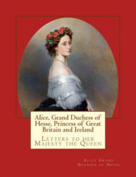 Alice, Grand Duchess of Hesse, Princess of Great Britain and Ireland: Letters to Her Majesty the Queen (ISBN: 9783959402590)