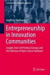 Entrepreneurship in Innovation Communities - Insights from 3D Printing Startups and the Dilemma of Open Source Hardware (ISBN: 9783319668413)