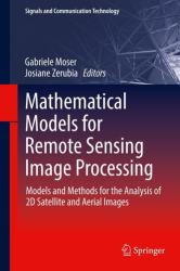Mathematical Models for Remote Sensing Image Processing - Models and Methods for the Analysis of 2D Satellite and Aerial Images (ISBN: 9783319663289)