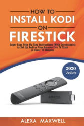 How to Install Kodi on Firestick: Super Easy Step-By-Step Instructions (with Screenshots) to Set Up Kodi on Your Amazon Fire TV Stick in Under 10 Minu - Alexa Maxwell (ISBN: 9781981290550)