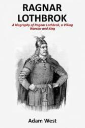 Ragnar Lothbrok: A Biography of Ragnar Lothbrok, a Viking Warrior and King - Adam West (ISBN: 9781979260527)