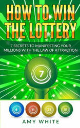 How to Win the Lottery: 7 Secrets to Manifesting Your Millions with the Law of Attraction - Amy White (ISBN: 9781978384255)