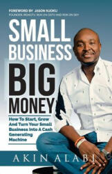 Small Business Big Money: How to Start, Grow, and Turn Your Small Business Into a Cash Generating Machine - Akin Alabi (ISBN: 9781977555038)