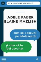 Cum să-i asculţi pe adolescenţi şi cum să te faci ascultat (ISBN: 9786064400888)