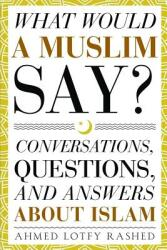 What Would a Muslim Say: Conversations, Questions, and Answers about Islam (ISBN: 9781943740161)