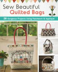 Sew Beautiful Quilted Bags: 28 Elegant Purses, Pouches & Handbags to Quilt and Appliqu (ISBN: 9781940552361)