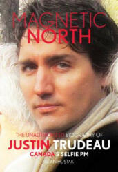 Magnetic North: The Unauthorized Biography Of Justin Trudeau - Canada's Selfie PM (ISBN: 9781911335344)