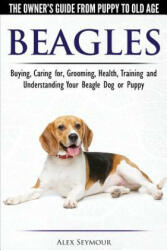 Beagles - The Owner's Guide from Puppy to Old Age - Choosing, Caring for, Grooming, Health, Training and Understanding Your Beagle Dog or Puppy - ALEX SEYMOUR (ISBN: 9781910677117)