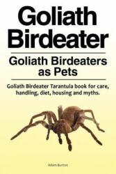 Goliath Birdeater . Goliath Birdeaters as Pets. Goliath Birdeater Tarantula book for care, handling, diet, housing and myths. - Adam Burton (ISBN: 9781788650212)