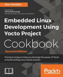 Embedded Linux Development using Yocto Project Cookbook - - Alex Gonzalez (ISBN: 9781788399210)