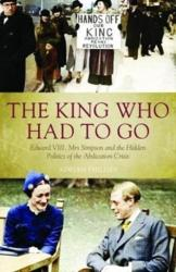 King Who Had To Go - Edward VIII, Mrs. Simpson and the Hidden Politics of the Abdication Crisis (ISBN: 9781785903472)